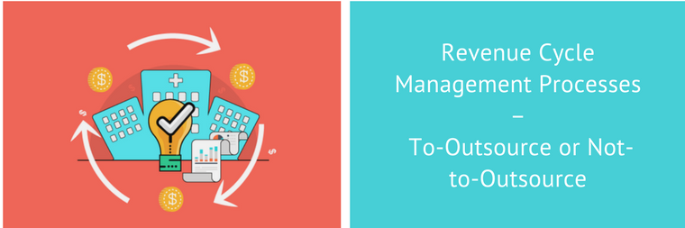 Revenue Cycle Management Processes - To-Outsource or Not-to-Outsource